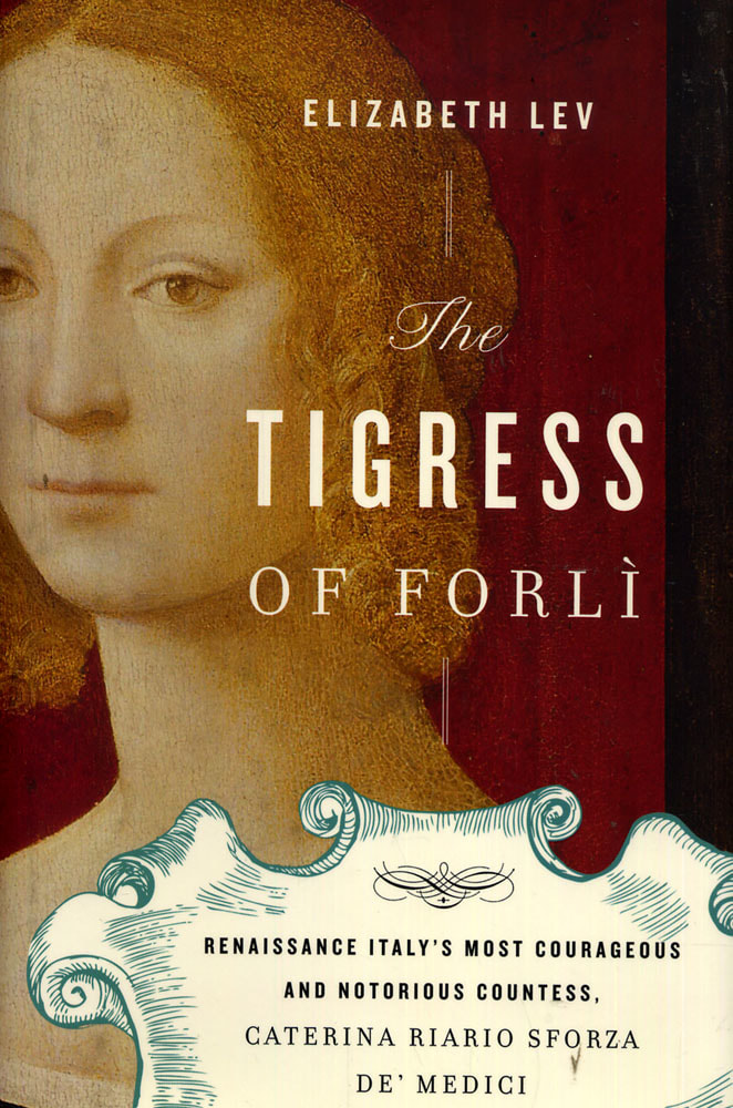 The Tigress of Forli Renaissance Italys Most Courageous and Notorious Countess Caterina Riario Sforza de Medici
